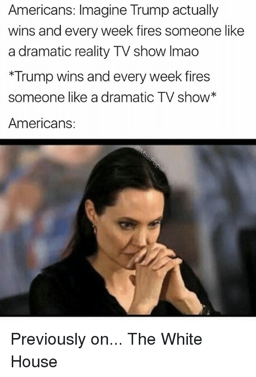 Trump Wins: Americans: Imagine Trump actually  wins and every week fires someone like  a dramatic reality TV show Imao  *Trump wins and every week fires  someone like a dramatic TV show*  Americans: Previously on... The White House