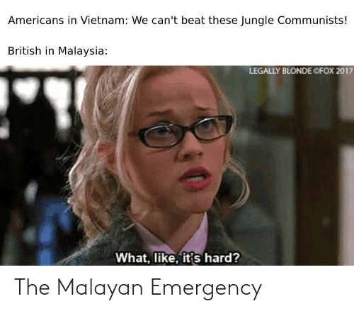 Legally Blonde: Americans in Vietnam: We can't beat these Jungle Communists!  British in Malaysia:  LEGALLY BLONDE CFOX 2017  What, like, it's hard? The Malayan Emergency