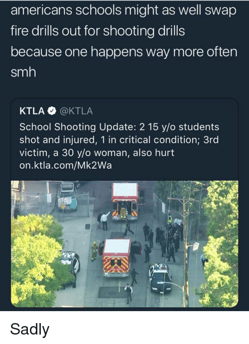 Ktla: americans schools might as well swap  fire drills out for shooting drills  because one happens way more often  smh  KTLA @KTLA  School Shooting Update: 2 15 y/o students  shot and injured, 1 in critical condition; 3rd  victim, a 30 ylo woman, also hurt  on.ktla.com/Mk2Wa Sadly