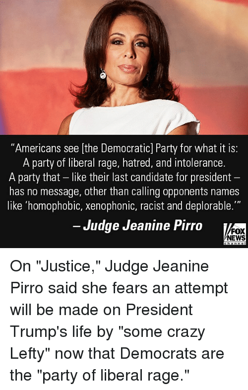 """Crazy, Life, and Memes: """"Americans see [the Democratic] Party for what it is:  A party of liberal rage, hatred, and intolerance  A party that - like their last candidate for president  has no message, other than calling opponents names  like homophobic, Xenophonic, racist and deplorable.  Judge Jeanine Pirro  FOX  NEWS On """"Justice,"""" Judge Jeanine Pirro said she fears an attempt will be made on President Trump's life by """"some crazy Lefty"""" now that Democrats are the """"party of liberal rage."""""""