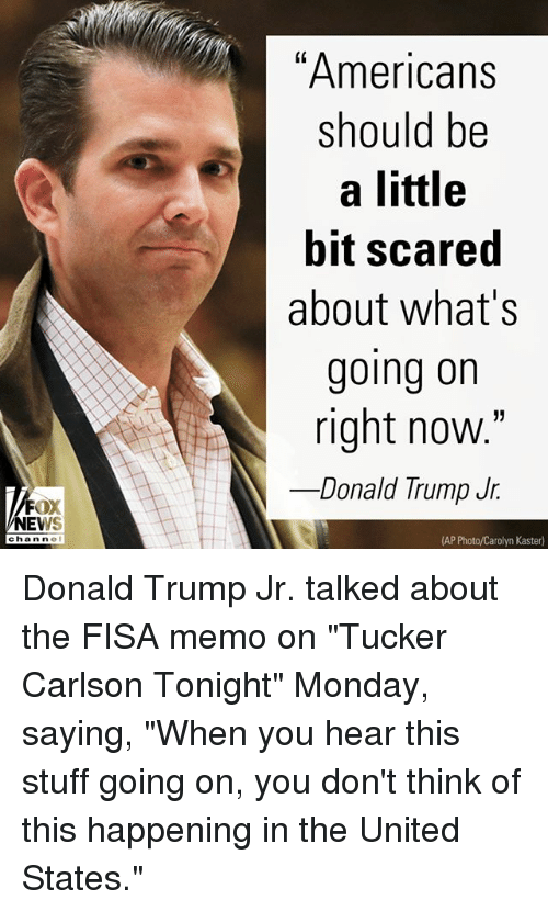 """Donald Trump, Memes, and News: """"Americans  should be  a little  bit scared  about what's  going on  right now.""""  Donald lrump Jf.  FOX  NEWS  chan ne  (AP Photo/Carolyn Kaster) Donald Trump Jr. talked about the FISA memo on """"Tucker Carlson Tonight"""" Monday, saying, """"When you hear this stuff going on, you don't think of this happening in the United States."""""""