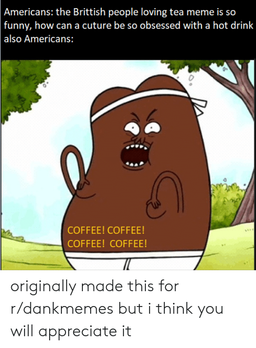 Tea Meme: Americans: the Brittish people loving tea meme is so  funny, how cana cuture be so obsessed with a hot drink  also Americans:  COFFEE! COFFEE!  COFFEE! COFFEE! originally made this for r/dankmemes but i think you will appreciate it