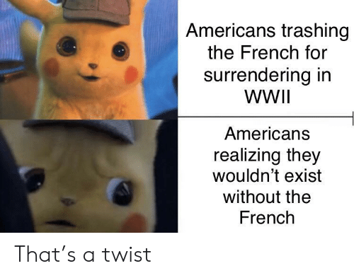 wwii: Americans trashing  the French for  surrendering in  WWII  Americans  realizing they  wouldn't exist  without the  French That's a twist
