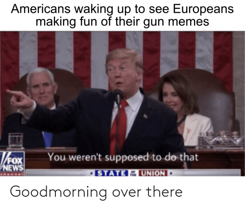 Goodmorning: Americans waking up to see Europeans  making fun of their gun memes  Thox  You weren't supposed to do that  STATE UNION  NEWS  channet Goodmorning over there