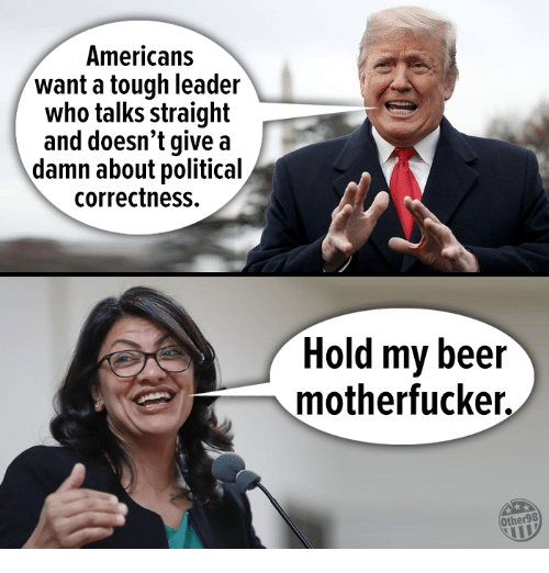 Give A Damn: Americans  want a tough leader  who talks straight  and doesn't give a  damn about political  correctness.  Hold my beer  motherfucker.  Other98