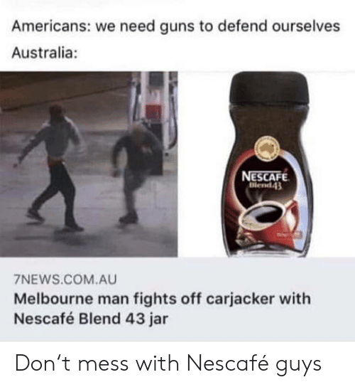Mess With: Americans: we need guns to defend ourselves  Australia:  NESCAFE  Blend43  7NEWS.COM.AU  Melbourne man fights off carjacker with  Nescafé Blend 43 jar Don't mess with Nescafé guys
