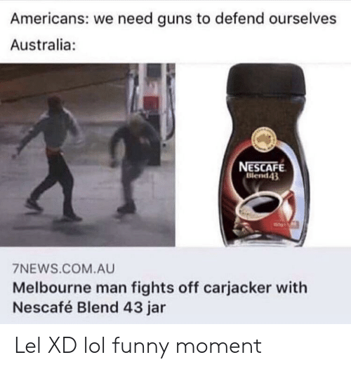 Xd Lol: Americans: we need guns to defend ourselves  Australia:  NESCAFE  Blend43  7NEWS.COM.AU  Melbourne man fights off carjacker with  Nescafé Blend 43 jar Lel XD lol funny moment