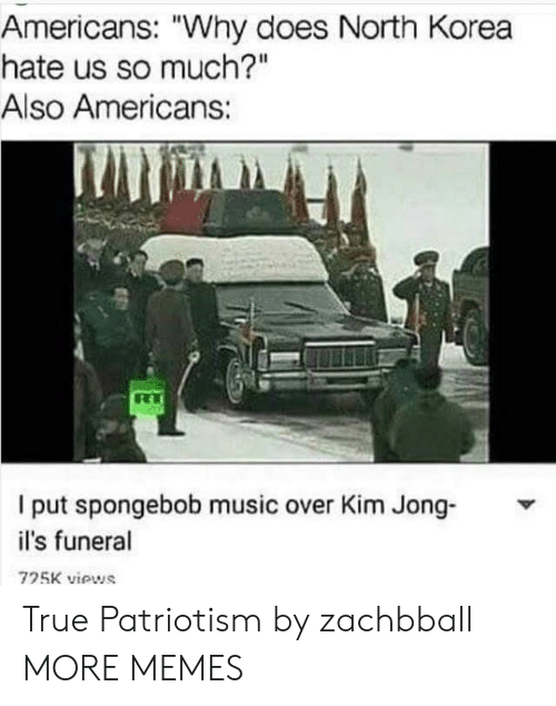 "ils: Americans: ""Why does North Korea  hate us so much?""  Also Americans:  I put spongebob music over Kim Jong-  il's funeral  725K viows True Patriotism by zachbball MORE MEMES"