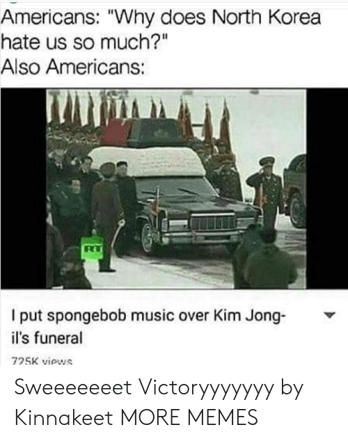 "ils: Americans: ""Why does North Korea  hate us so much?""  Also Americans:  l put spongebob music over Kim Jong Y  il's funeral  725K views Sweeeeeeet Victoryyyyyyy by Kinnakeet MORE MEMES"
