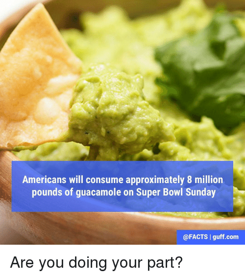 super bowl sunday: Americans will consume approximately 8 million  pounds of guacamole on Super Bowl Sunday  @FACTS I guff com Are you doing your part?
