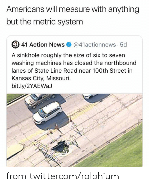 metric system: Americans will measure with anything  but the metric system  4 41 Action News  @41actionnews 5d  KSHB  A sinkhole roughly the size of six to seven  washing machines has closed the northbound  lanes of State Line Road near 100th Street in  Kansas City, Missouri  bit.ly/2YAEWaJ from twittercom/ralphium