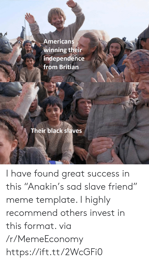 "Meme Template: Americans  winning their  independence  from Britian  Their black slaves I have found great success in this ""Anakin's sad slave friend"" meme template. I highly recommend others invest in this format. via /r/MemeEconomy https://ift.tt/2WcGFi0"