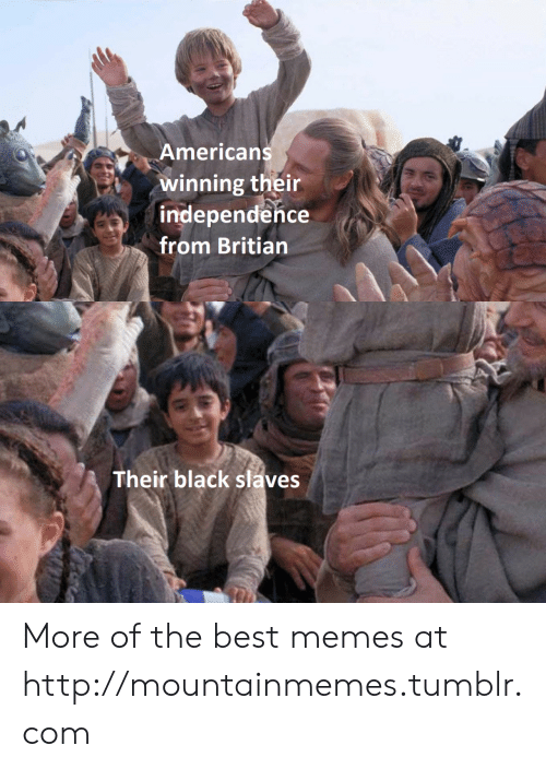 independence: Americans  winning their  independence  from Britian  Their black slaves More of the best memes at http://mountainmemes.tumblr.com