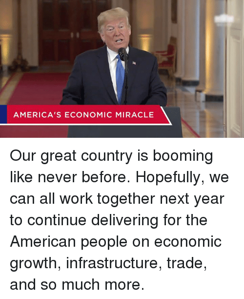 American People: AMERICA'S ECONOMIC MIRACLE Our great country is booming like never before.  Hopefully, we can all work together next year to continue delivering for the American people on economic growth, infrastructure, trade, and so much more.