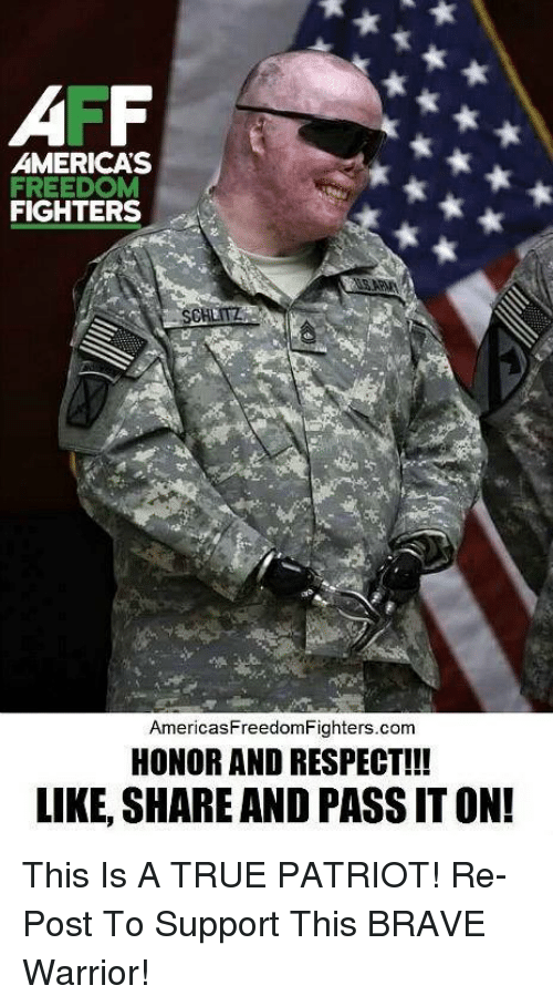 Memes, 🤖, and Warrior: AMERICAS  FREEDOM  FIGHTERS  SCHATZ  Americas FreedomFighters.com  HONOR AND RESPECT!!!  LIKE, SHARE AND PASS IT ON! This Is A TRUE PATRIOT!  Re-Post To Support This BRAVE Warrior!