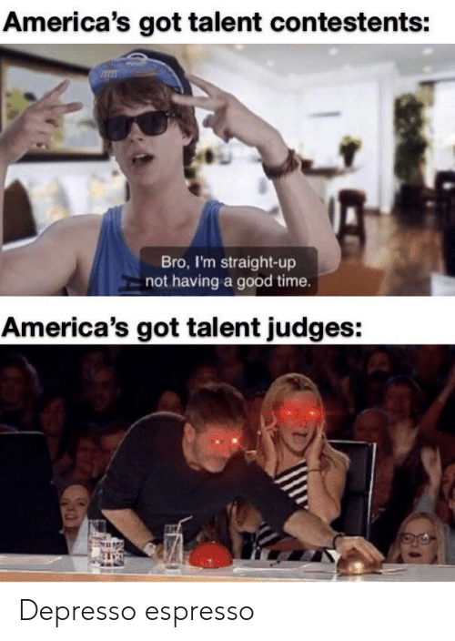 Having A Good Time: America's got talent contestents:  Bro, I'm straight-up  not having a good time.  America's got talent judges: Depresso espresso