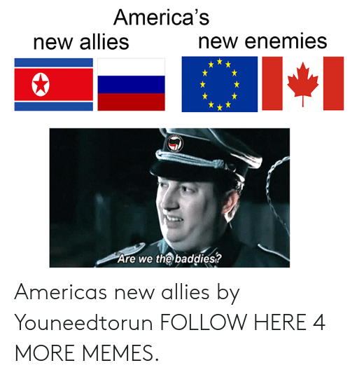 Baddies: America's  new allies  new enemies  Are we the baddies? Americas new allies by Youneedtorun FOLLOW HERE 4 MORE MEMES.