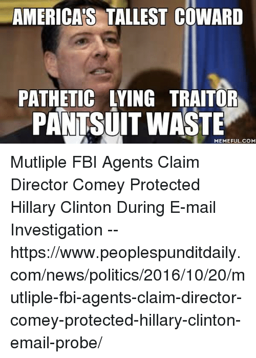 Wasted Meme: AMERICAS TALLEST COWARD  PATHETIC LYING TRAITOR  PANTSUIT WASTE  MEMEFUL COM Mutliple FBI Agents Claim Director  Comey Protected Hillary Clinton  During E-mail Investigation --  ■https://www.peoplespunditdaily.com/news/politics/2016/10/20/mutliple-fbi-agents-claim-director-comey-protected-hillary-clinton-email-probe/