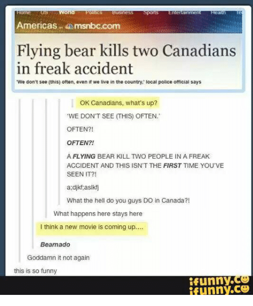 funny ifunny: Americasmsnbc.com  Flying bear kills two Canadians  in freak accident  We don't see (this) often, even it we live in the country local police official says  OK Canadians, what's up?  WE DON'T SEE (THIS) OFTEN.  OFTEN?!  OFTEN?!  A FLYING BEAR KILL TWO PEOPLE IN A FREAK  ACCIDENT AND THIS ISN'T THE FIRST TIME YOU'VE  SEEN IT?!  a:djkt aslkf  What the hell do you guys DO in Canada?!  What happens here stays here  I think a new movie is coming up....  Bearnado  Goddamn it not again  this is so funny  ifunny.Ce  ifunny.ce