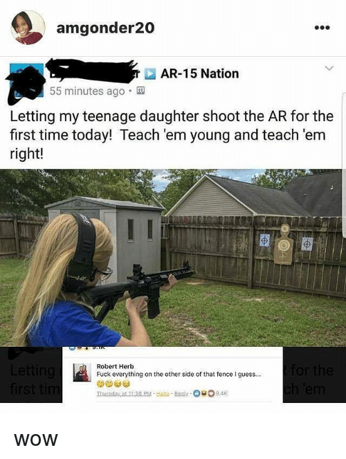 Wow, Fuck, and Guess: amgonder20  AR-15 Nation  55 minutes ago.  Letting my teenage daughter shoot the AR for the  first time today! Teach 'em young and teach 'em  right!  Robert Herb  Fuck everything on the other side of that fence guess..  Thursday at 11:38 PM Haa Ren 9.4K wow