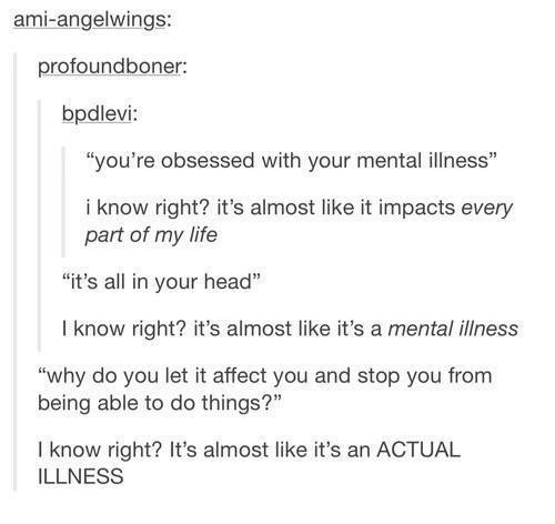 """Dank and 🤖: ami angelWings:  profound boner:  bpdlevi  """"you're obsessed with your mental illness""""  i know right? it's almost like it impacts every  part of my life  """"it's all in your head""""  know right? it's almost like it's a mental illness  """"why do you let it affect you and stop you from  being able to do things?""""  know right? It's almost like it's an ACTUAL  ILLNESS"""