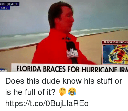 Hurrican: AMI BEACH  AM ET  TRACKING HURRICAN  FLORIDA BRACES FOR HURRICANE IRA Does this dude know his stuff or is he full of it? 🤔😂 https://t.co/0BujLlaREo