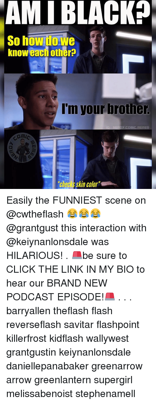 Click, Memes, and Arrow: AMI BLACK  So howitowe  know each othera  I'm your brother.  ES  echecksskin color Easily the FUNNIEST scene on @cwtheflash 😂😂😂 @grantgust this interaction with @keiynanlonsdale was HILARIOUS! . 🚨be sure to CLICK THE LINK IN MY BIO to hear our BRAND NEW PODCAST EPISODE!🚨 . . . barryallen theflash flash reverseflash savitar flashpoint killerfrost kidflash wallywest grantgustin keiynanlonsdale daniellepanabaker greenarrow arrow greenlantern supergirl melissabenoist stephenamell