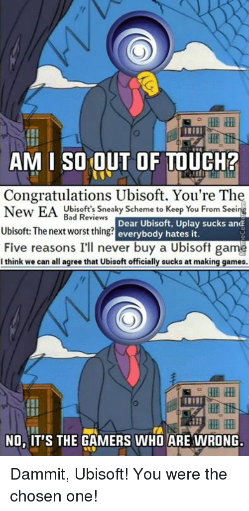 uplay: AMI SO OUT OF TOUCH?  Congratulations Ubisoft. You're The  New EA Ubisoft's sneaky scheme to Keep You From See  Bad Reviews  Uplay sucks and  Dear Ubisoft, Ubisoft: The next worst thing?  everybody hates it.  Five reasons I'll never buy a Ubisoft game  I think we can all  agree that Ubisoft officially sucks at making games.  NO WIT'S THE GAMERS WHO ARE WRONG. Dammit, Ubisoft! You were the chosen one!