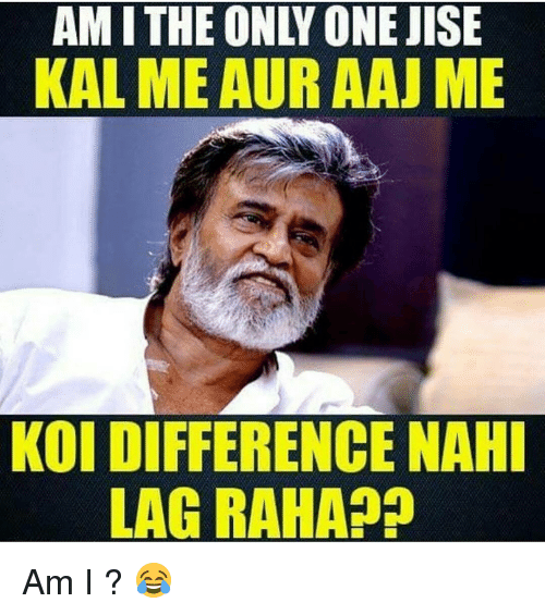 Memes, Only One, and 🤖: AMI THE ONLY ONE JISE  KAL MEAURAAJ ME  KOI DIFFERENCE NAHI  LAGRAHA Am I ? 😂