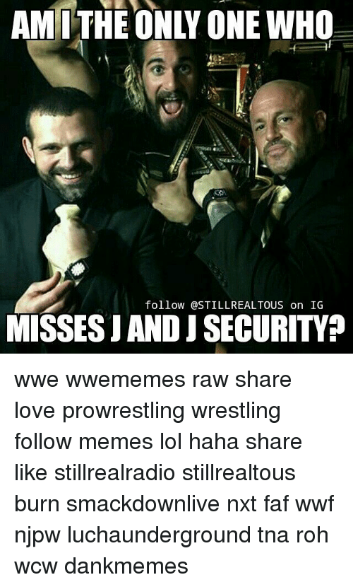 faf: AMI THE ONLY ONE WHO  follow @STILLREALTOUS on IG  MISSES JAND JSECURITYP wwe wwememes raw share love prowrestling wrestling follow memes lol haha share like stillrealradio stillrealtous burn smackdownlive nxt faf wwf njpw luchaunderground tna roh wcw dankmemes