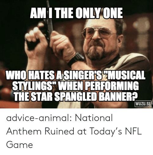 "star spangled banner: AMI THE ONLY ONE  WHO HATESASINGER'SCMUSICAL  STYLINGS"" WHEN PERFORMING  THE STAR SPANGLED BANNER?  WUZU.SE advice-animal:  National Anthem Ruined at Today's NFL Game"