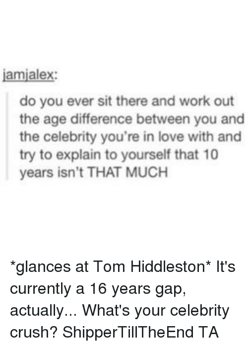 Hiddlestoners: amialex  do you ever sit there and work out  the age difference between you and  the celebrity you're in love with and  try to explain to yourself that 10  years isn't THAT MUCH *glances at Tom Hiddleston* It's currently a 16 years gap, actually... What's your celebrity crush? ShipperTillTheEnd TA