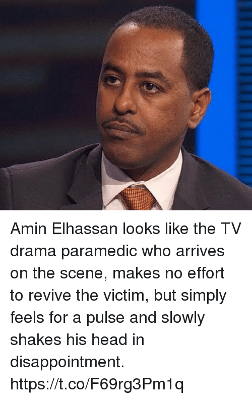 Paramedic: Amin Elhassan looks like the TV drama paramedic who arrives on the scene, makes no effort to revive the victim, but simply feels for a pulse and slowly shakes his head in disappointment. https://t.co/F69rg3Pm1q