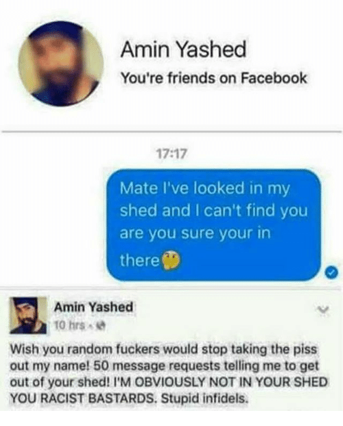 Facebook, Friends, and Memes: Amin Yashed  y You're friends on Facebook  17:17  Mate I've looked in my  shed and I can't find you  are you sure your in  there  Amin Yashed  10 hrs  Wish you random fuckers would stop taking the piss  out my name! 50 message requests telling me to get  out of your shed! I'M OBVIOUSLY NOT IN YOUR SHED  YOU RACIST BASTARDS. Stupid infidels.