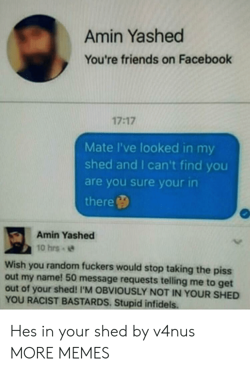 Taking The Piss: Amin Yashed  You're friends on Facebook  17:17  Mate I've looked in my  shed and I can't find you  are you sure your in  there  Amin Yashed  10 hrs  Wish you random fuckers would stop taking the piss  out my name! 50 message requests telling me to get  out of your shed! I'M OBVIOUSLY NOT IN YOUR SHED  YOU RACIST BASTARDS. Stupid infidels Hes in your shed by v4nus MORE MEMES