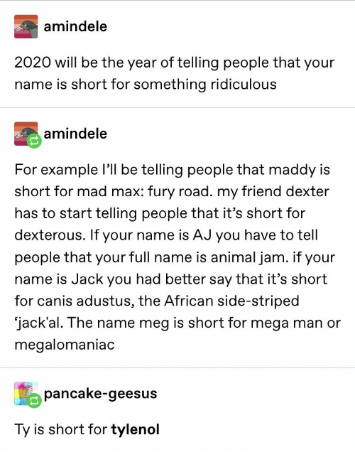 fury: amindele  2020 will be the year of telling people that your  name is short for something ridiculous  amindele  For example l be telling people that maddy is  short for mad max: fury road. my friend dexter  has to start telling people that it's short for  dexterous. If your name is AJ you have to tell  people that your full name is animal jam. if your  name is Jack you had better say that it's short  for canis adustus, the African side-striped  jack'al. The name meg is short for mega man or  megalomaniac  pancake-geesus  Ty is short for tylenol
