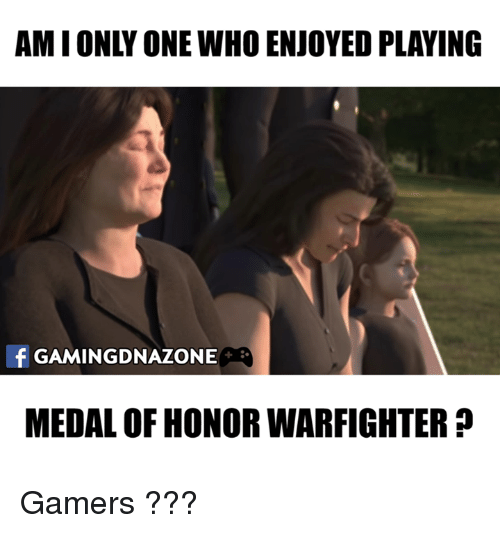 Memes, 🤖, and Medal of Honor: AMIONLY ONE WHO ENJOYED PLAYING  f GAMINGDNAZONE  MEDAL OF HONOR WARFIGHTER Gamers ???