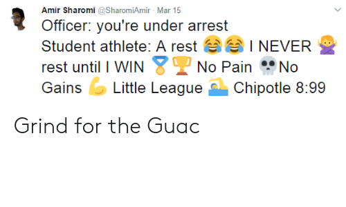 Student Athlete: Amir Sharomi @SharomiAmir Mar 15  Officer: you're under arrest  Student athlete: A rest  rest until I WIN  I NEVER  No Pain No  GiLittle LeagueChipotle 8:99 Grind for the Guac