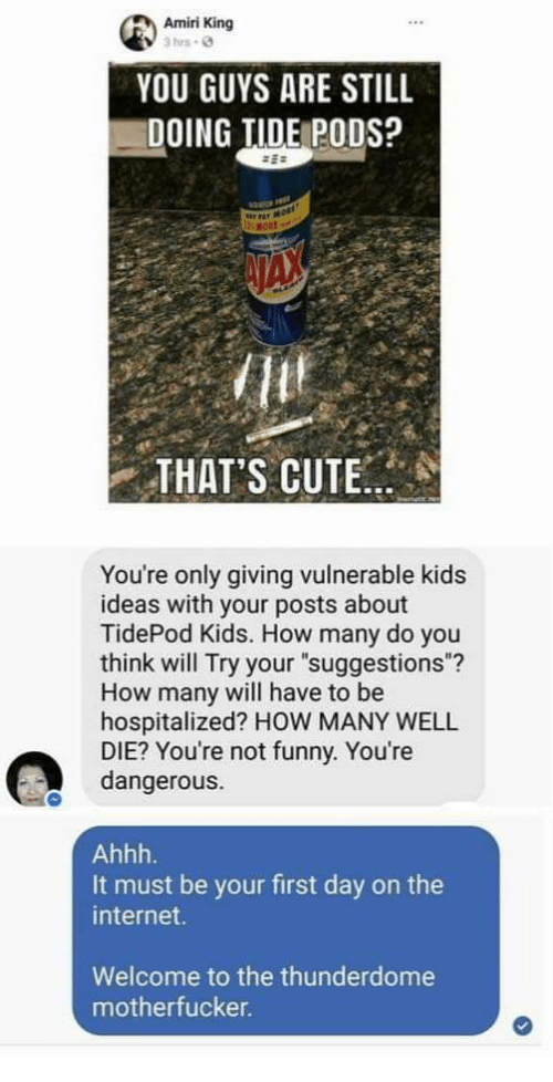 """Tide: Amiri King  YOU GUYS ARE STILL  DOING TIDE PODS?  THAT'S CUTE..  You're only giving vulnerable kids  ideas with your posts about  TidePod Kids. How many do you  think will Try your """"suggestions""""?  How many will have to be  hospitalized? HOW MANY WELL  DIE? You're not funny. You're  dangerous.  It must be your first day on the  internet.  Welcome to the thunderdome  motherfucker"""