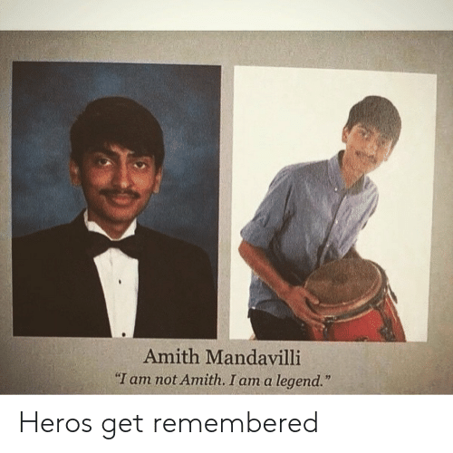 "heros: Amith Mandavilli  ""I am not Amith. I am a legend."" Heros get remembered"