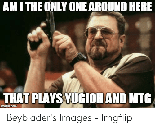 Mcspankies Meme: AMITHE ONLY ONE AROUND HERE  THAT PLAYS YUGIOH AND MTG  imgflip.com Beyblader's Images - Imgflip