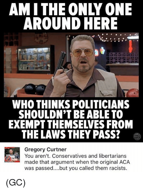 Memes, Only One, and Politicians: AMITHE ONLY ONE  AROUND HERE  WHO THINKS POLITICIANS  SHOULDN'T BE ABLE TO  EXEMPT THEMSELVES FROM  THE LAWS THEY PASS?  Gregory Curtner  You aren't. Conservatives and libertarians  made that argument when the original ACA  was passed..but you called them racists. (GC)