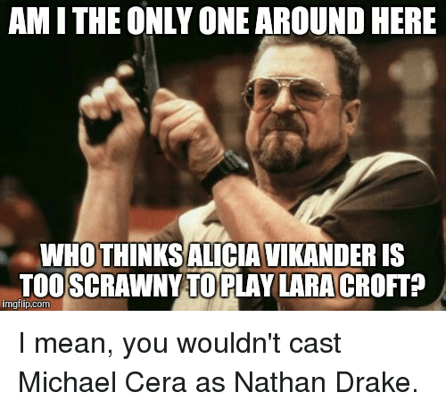Drake, Michael Cera, and Mean: AMITHE ONLY ONE AROUND HERE  WHO THINKSALICIA VIKANDERIS  TOOSCRAWNY TO PLAY LARACROFT  imgflip.com I mean, you wouldn't cast Michael Cera as Nathan Drake.