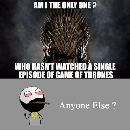 Funny: AMITHE ONLY ONE?  WHO HASNTWATCHED A SINGLE  EPISODE OF GAME OF THRONES  Anyone Else