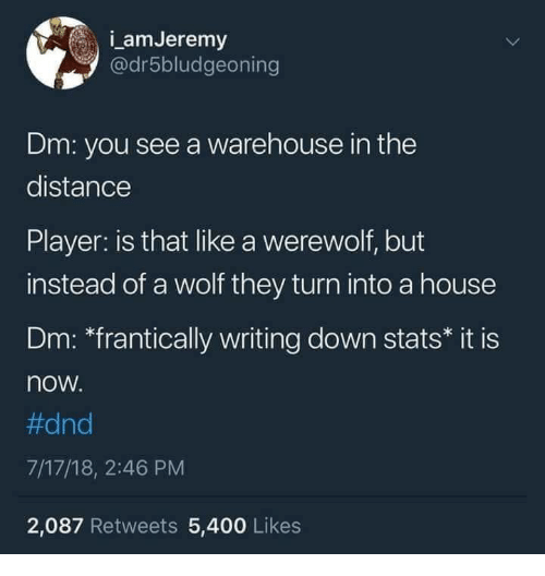 "Warehouse: amJeremy  @dr5bludgeoning  Dm: you see a warehouse in the  distance  Player: is that like a werewolf, but  instead of a wolf they turn into a house  Dm: ""frantically writing down stats* it is  now  #dnd  7/17/18, 2:46 PM  2,087 Retweets 5,400 Likes"