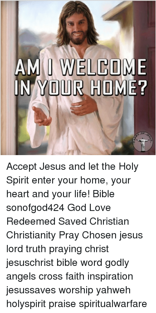 God, Jesus, and Life: AMM WELCOME  IN YOUR HOME!  oF Accept Jesus and let the Holy Spirit enter your home, your heart and your life! Bible sonofgod424 God Love Redeemed Saved Christian Christianity Pray Chosen jesus lord truth praying christ jesuschrist bible word godly angels cross faith inspiration jesussaves worship yahweh holyspirit praise spiritualwarfare