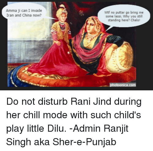 Sick Sikh: Amma ji can I invade  Iran and China now?  Wtf no puttar go bring me  some lassi. Why you still  standing here? Chalo! Do not disturb Rani Jind during her chill mode with such child's play little Dilu.   -Admin Ranjit Singh aka Sher-e-Punjab