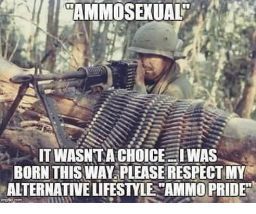 "Memes, Respect, and Lifestyle: AMMOSEKUAL  IT WASN TA CHOICE IWAS  BORN THIS WAY PLEASE RESPECT MY  ALTERNATIVE LIFESTYLE ""AMMO PRIDE"