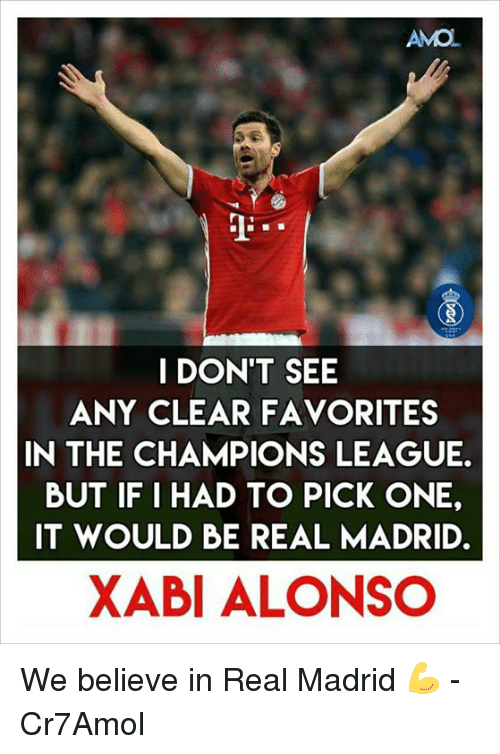 Memes, Real Madrid, and 🤖: AMO  I DON'T SEE  ANY CLEAR FAVORITES  IN THE CHAMPIONS LEAGUE.  BUT IF I HAD TO PICK ONE,  IT WOULD BE REAL MADRID.  XABI ALONSO We believe in Real Madrid 💪  -Cr7Amol