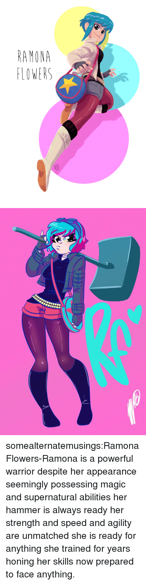 lowers: AMONA  LOWERS somealternatemusings:Ramona Flowers-Ramona is a powerful warrior despite her appearance seemingly possessing magic and supernatural abilities her hammer is always ready her strength and speed and agility are unmatched she is ready for anything she trained for years honing her skills now prepared to face anything.